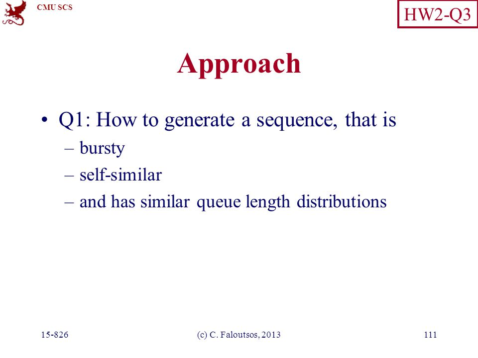 CMU SCS 15-826(c) C. Faloutsos, 2013111 Approach Q1: How to generate a sequence, that is –bursty –self-similar –and has similar queue length distribut