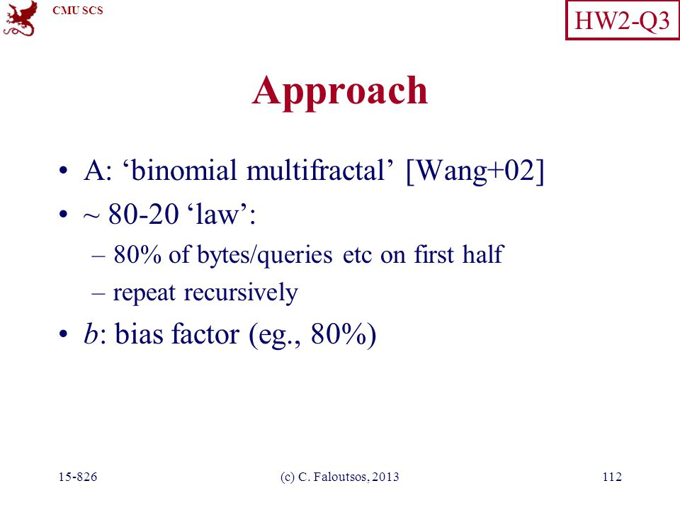 CMU SCS 15-826(c) C. Faloutsos, 2013112 Approach A: 'binomial multifractal' [Wang+02] ~ 80-20 'law': –80% of bytes/queries etc on first half –repeat r