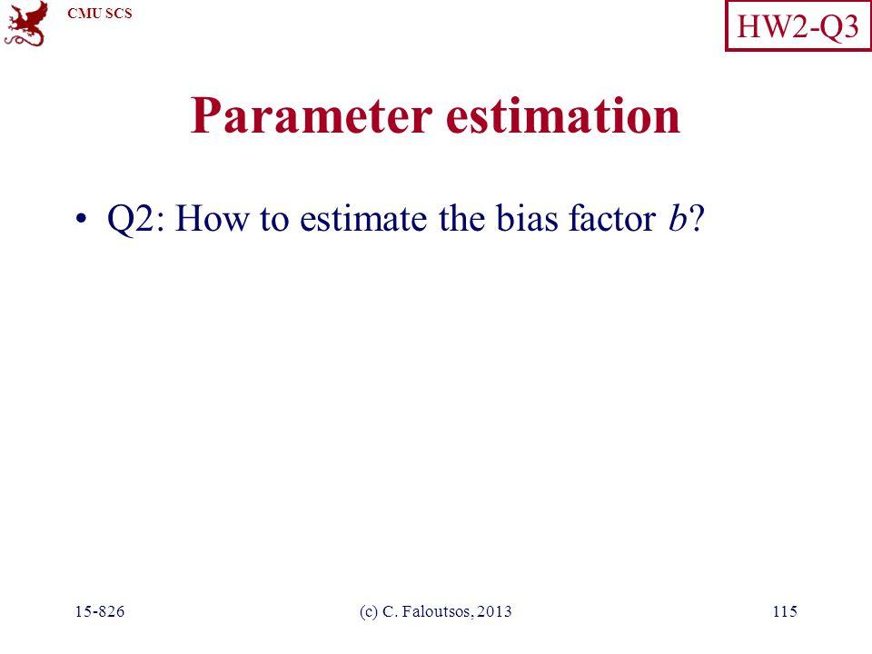 CMU SCS 15-826(c) C. Faloutsos, 2013115 Parameter estimation Q2: How to estimate the bias factor b.