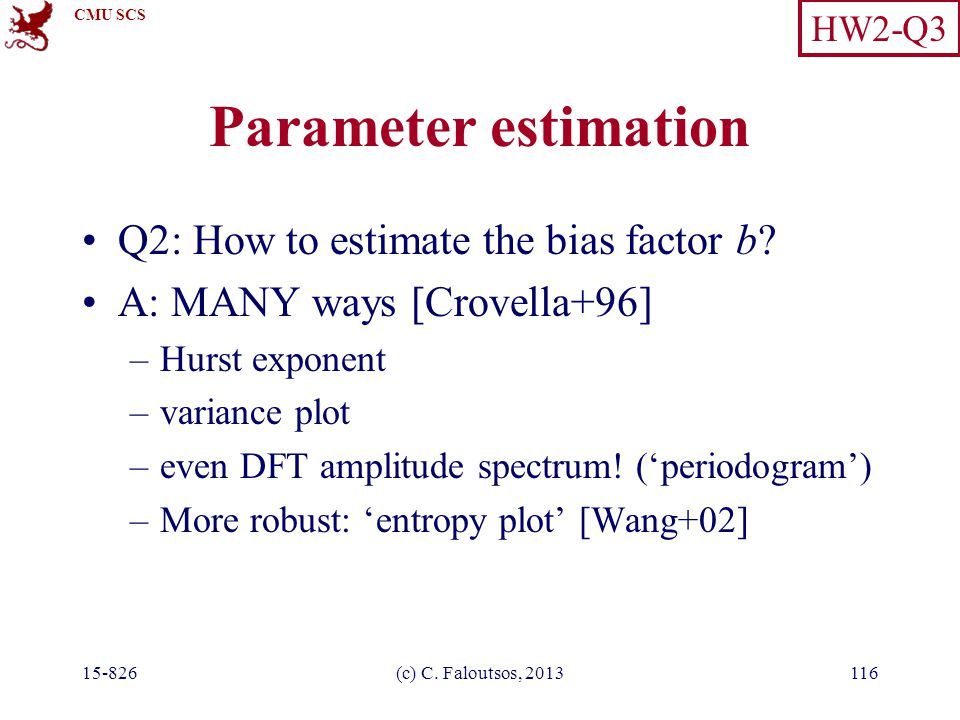 CMU SCS 15-826(c) C. Faloutsos, 2013116 Parameter estimation Q2: How to estimate the bias factor b? A: MANY ways [Crovella+96] –Hurst exponent –varian