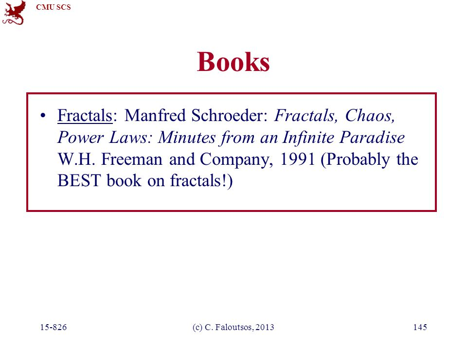 CMU SCS 15-826(c) C. Faloutsos, 2013145 Books Fractals: Manfred Schroeder: Fractals, Chaos, Power Laws: Minutes from an Infinite Paradise W.H. Freeman