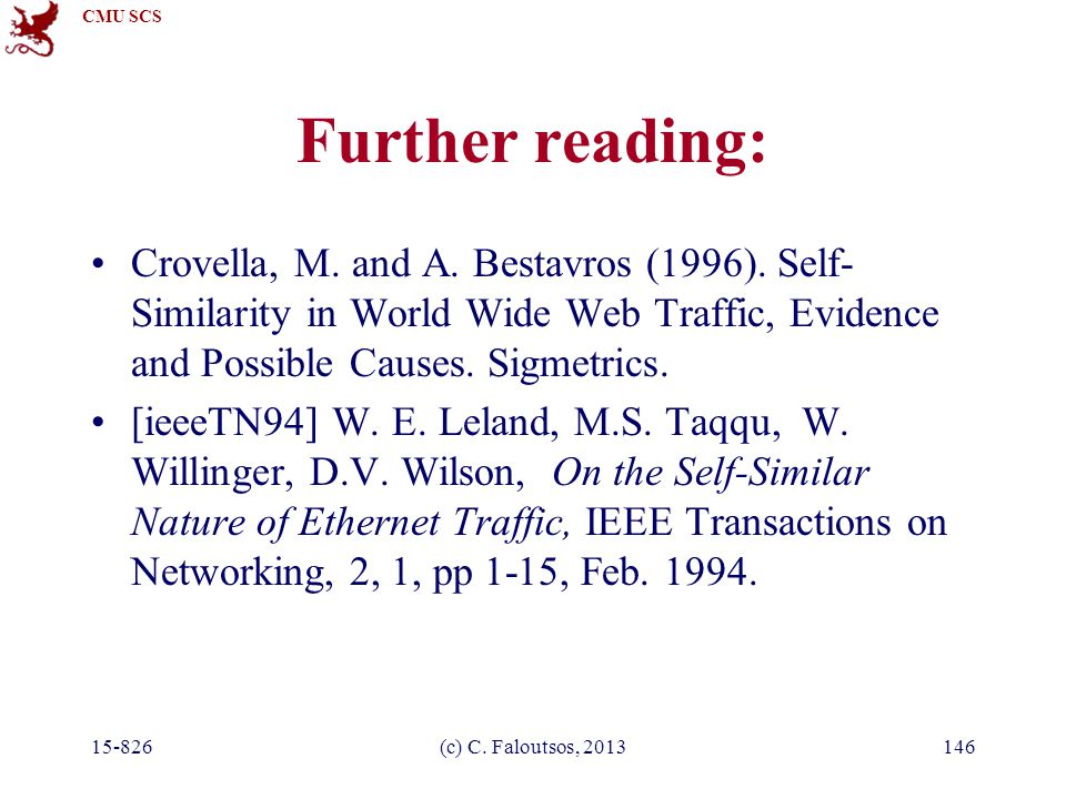 CMU SCS 15-826(c) C. Faloutsos, 2013146 Further reading: Crovella, M. and A. Bestavros (1996). Self- Similarity in World Wide Web Traffic, Evidence an