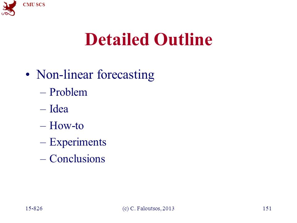 CMU SCS 15-826(c) C. Faloutsos, 2013151 Detailed Outline Non-linear forecasting –Problem –Idea –How-to –Experiments –Conclusions