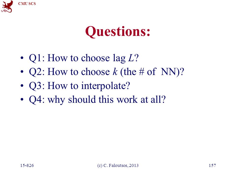 CMU SCS 15-826(c) C. Faloutsos, 2013157 Questions: Q1: How to choose lag L? Q2: How to choose k (the # of NN)? Q3: How to interpolate? Q4: why should