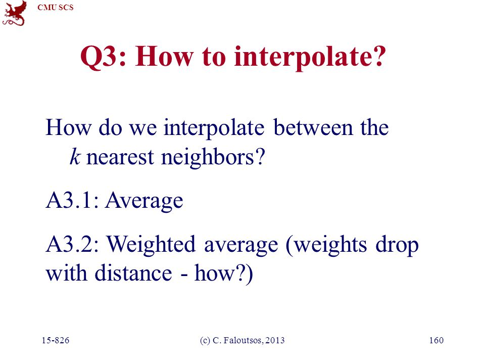CMU SCS 15-826(c) C. Faloutsos, 2013160 Q3: How to interpolate? How do we interpolate between the k nearest neighbors? A3.1: Average A3.2: Weighted av
