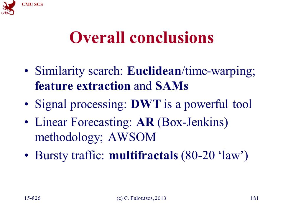 CMU SCS 15-826(c) C. Faloutsos, 2013181 Overall conclusions Similarity search: Euclidean/time-warping; feature extraction and SAMs Signal processing: