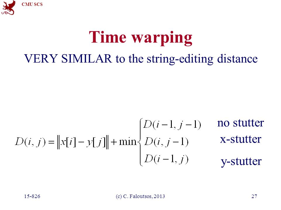 CMU SCS 15-826(c) C. Faloutsos, 201327 VERY SIMILAR to the string-editing distance x-stutter y-stutter no stutter Time warping