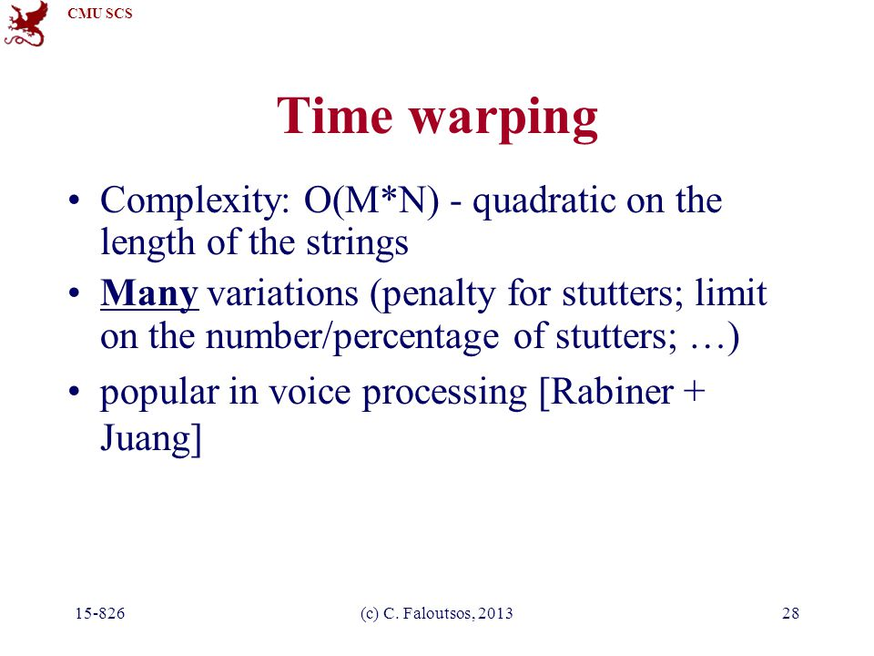 CMU SCS 15-826(c) C. Faloutsos, 201328 Time warping Complexity: O(M*N) - quadratic on the length of the strings Many variations (penalty for stutters;
