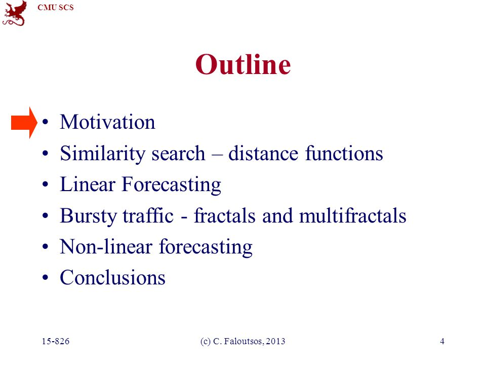 CMU SCS 15-826(c) C. Faloutsos, 20134 Outline Motivation Similarity search – distance functions Linear Forecasting Bursty traffic - fractals and multi