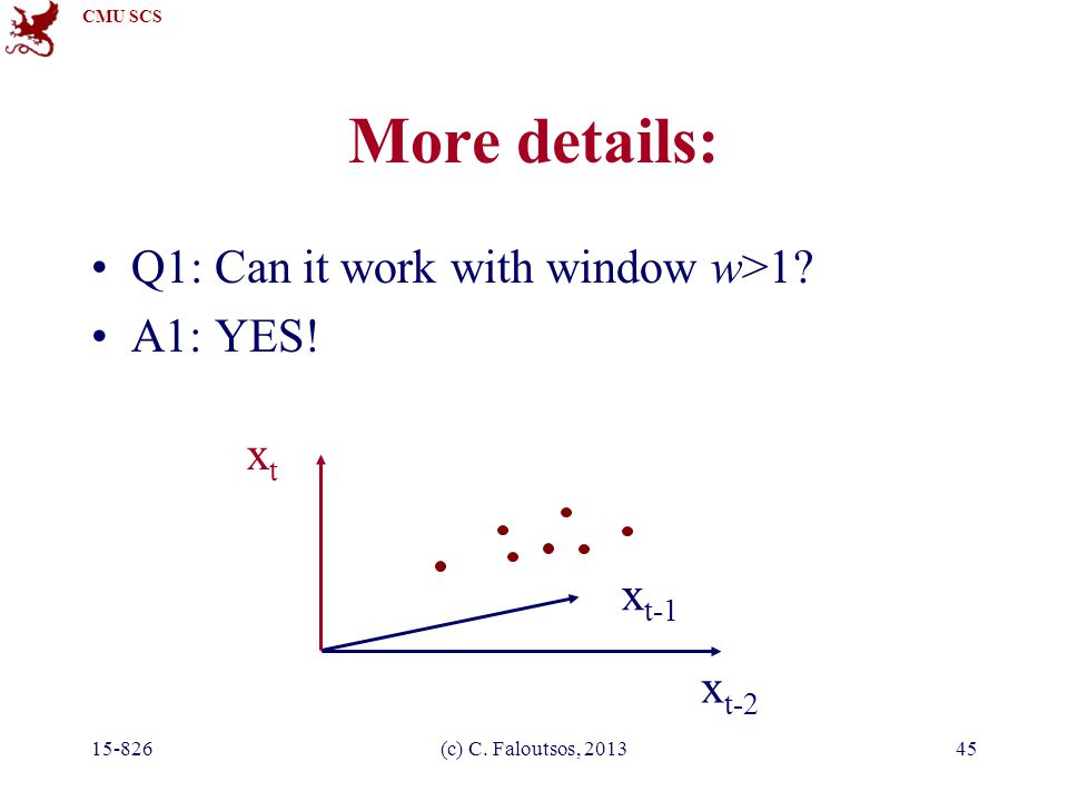 CMU SCS 15-826(c) C. Faloutsos, 201345 More details: Q1: Can it work with window w>1? A1: YES! x t-2 xtxt x t-1