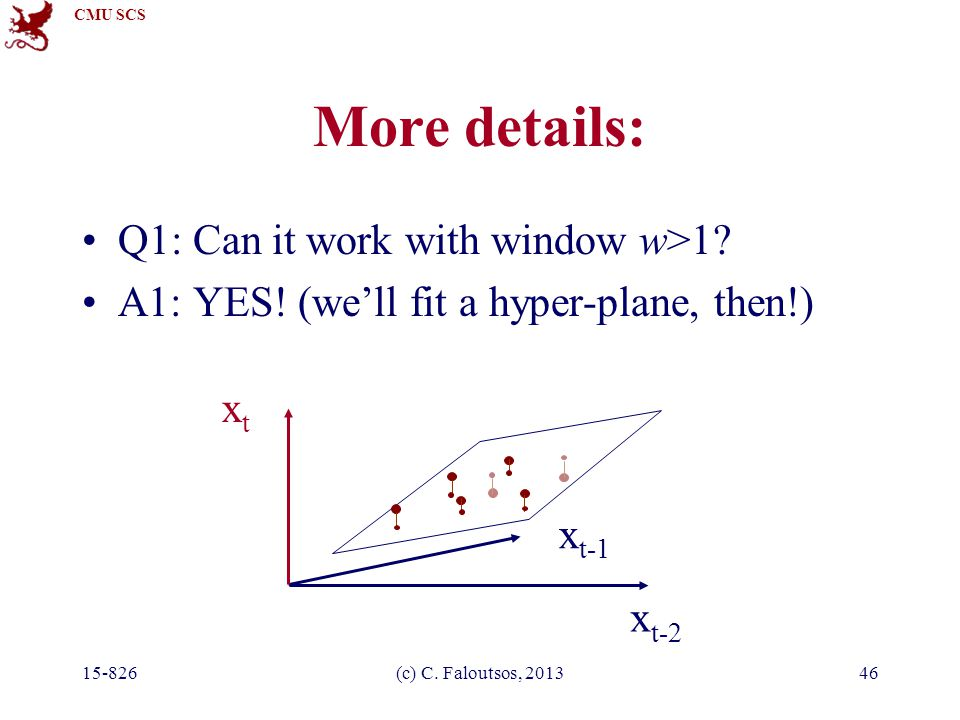CMU SCS 15-826(c) C. Faloutsos, 201346 More details: Q1: Can it work with window w>1? A1: YES! (we'll fit a hyper-plane, then!) x t-2 xtxt x t-1