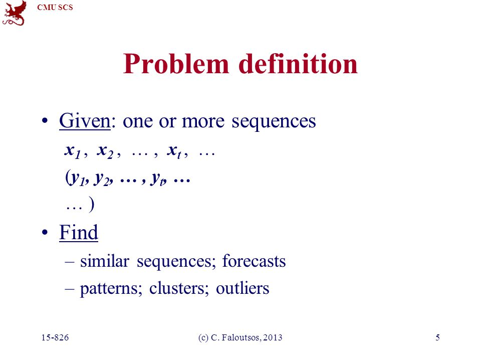 CMU SCS 15-826(c) C. Faloutsos, 20135 Problem definition Given: one or more sequences x 1, x 2, …, x t, … (y 1, y 2, …, y t, … … ) Find –similar seque