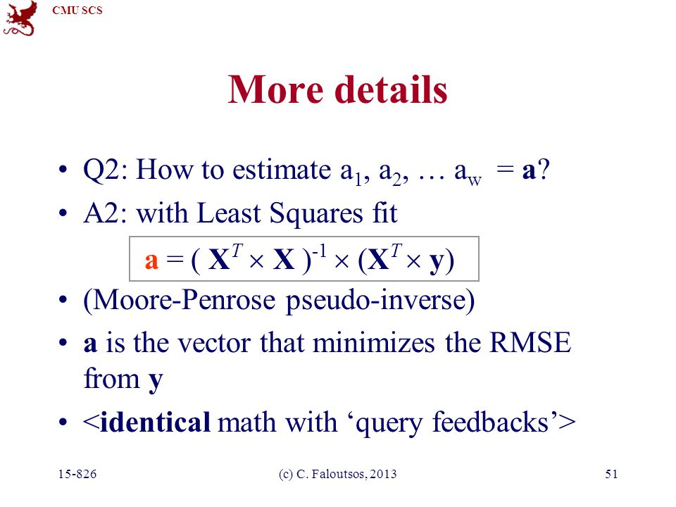 CMU SCS 15-826(c) C. Faloutsos, 201351 More details Q2: How to estimate a 1, a 2, … a w = a? A2: with Least Squares fit (Moore-Penrose pseudo-inverse)