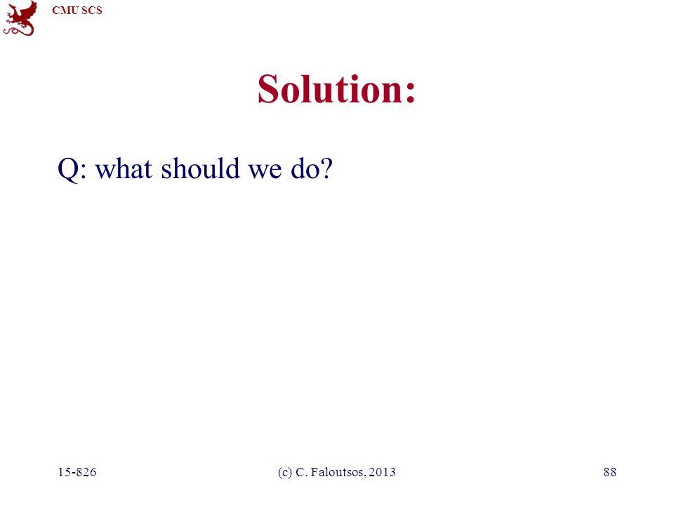 CMU SCS 15-826(c) C. Faloutsos, 201388 Solution: Q: what should we do