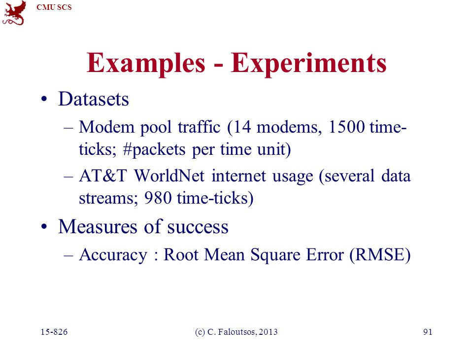 CMU SCS 15-826(c) C. Faloutsos, 201391 Examples - Experiments Datasets –Modem pool traffic (14 modems, 1500 time- ticks; #packets per time unit) –AT&T