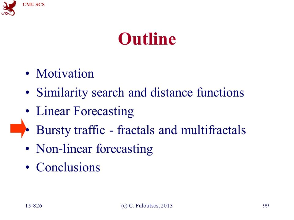 CMU SCS 15-826(c) C. Faloutsos, 201399 Outline Motivation Similarity search and distance functions Linear Forecasting Bursty traffic - fractals and mu