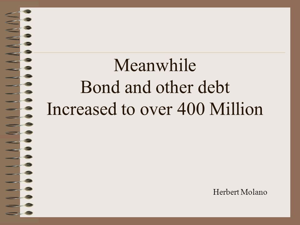 Meanwhile Bond and other debt Increased to over 400 Million Herbert Molano