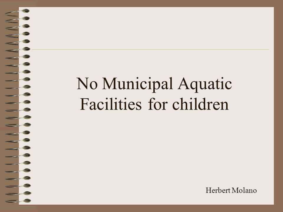 No Municipal Aquatic Facilities for children Herbert Molano