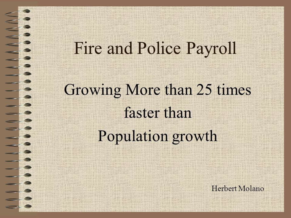 Fire and Police Payroll Growing More than 25 times faster than Population growth Herbert Molano