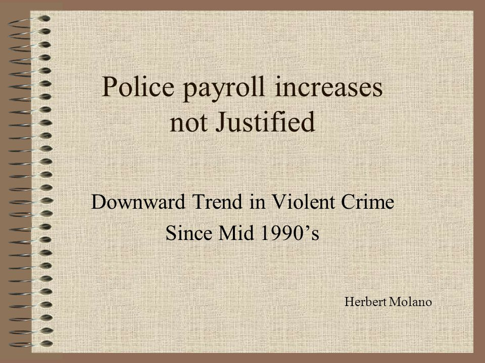 Police payroll increases not Justified Downward Trend in Violent Crime Since Mid 1990's Herbert Molano