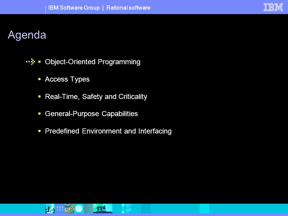 IBM Software Group | Rational software Agenda  Object-Oriented Programming  Access Types  Real-Time, Safety and Criticality  General-Purpose Capabilities  Predefined Environment and Interfacing
