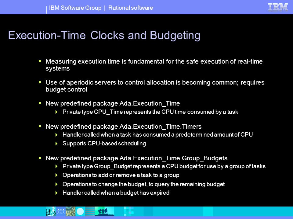 IBM Software Group | Rational software Execution-Time Clocks and Budgeting  Measuring execution time is fundamental for the safe execution of real-time systems  Use of aperiodic servers to control allocation is becoming common; requires budget control  New predefined package Ada.Execution_Time  Private type CPU_Time represents the CPU time consumed by a task  New predefined package Ada.Execution_Time.Timers  Handler called when a task has consumed a predetermined amount of CPU  Supports CPU-based scheduling  New predefined package Ada.Execution_Time.Group_Budgets  Private type Group_Budget represents a CPU budget for use by a group of tasks  Operations to add or remove a task to a group  Operations to change the budget, to query the remaining budget  Handler called when a budget has expired