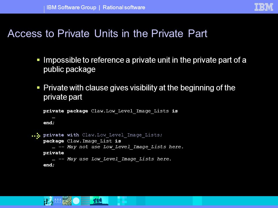 IBM Software Group | Rational software Access to Private Units in the Private Part  Impossible to reference a private unit in the private part of a public package  Private with clause gives visibility at the beginning of the private part private package Claw.Low_Level_Image_Lists is … end; private with Claw.Low_Level_Image_Lists; package Claw.Image_List is … -- May not use Low_Level_Image_Lists here.
