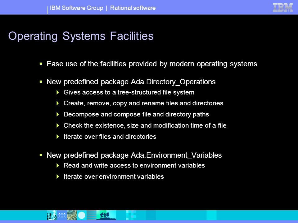 IBM Software Group | Rational software Operating Systems Facilities  Ease use of the facilities provided by modern operating systems  New predefined package Ada.Directory_Operations  Gives access to a tree-structured file system  Create, remove, copy and rename files and directories  Decompose and compose file and directory paths  Check the existence, size and modification time of a file  Iterate over files and directories  New predefined package Ada.Environment_Variables  Read and write access to environment variables  Iterate over environment variables