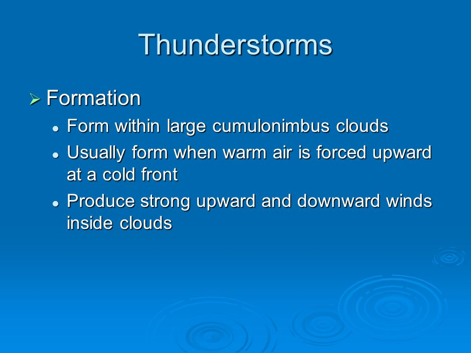 Thunderstorms  Formation Form within large cumulonimbus clouds Form within large cumulonimbus clouds Usually form when warm air is forced upward at a cold front Usually form when warm air is forced upward at a cold front Produce strong upward and downward winds inside clouds Produce strong upward and downward winds inside clouds