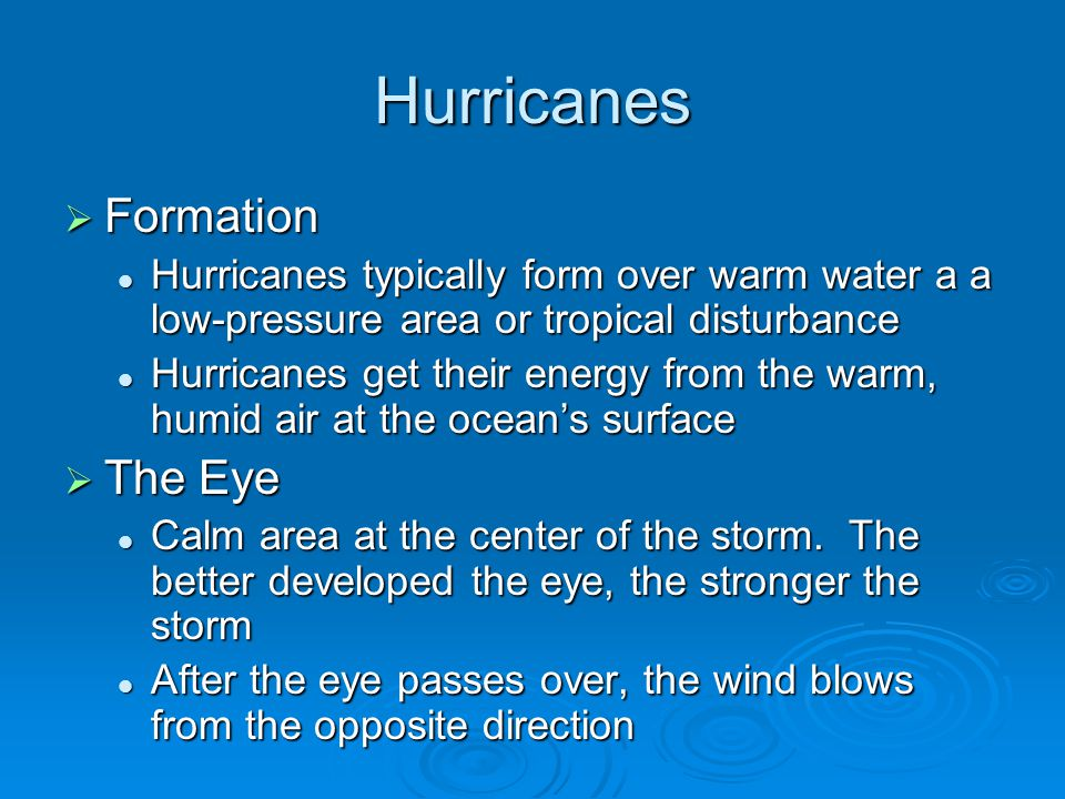 Hurricanes  Formation Hurricanes typically form over warm water a a low-pressure area or tropical disturbance Hurricanes typically form over warm water a a low-pressure area or tropical disturbance Hurricanes get their energy from the warm, humid air at the ocean's surface Hurricanes get their energy from the warm, humid air at the ocean's surface  The Eye Calm area at the center of the storm.