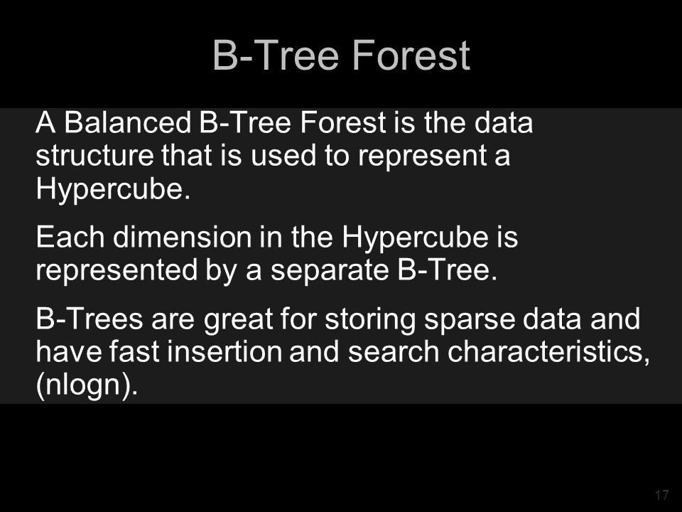 17 B-Tree Forest A Balanced B-Tree Forest is the data structure that is used to represent a Hypercube. Each dimension in the Hypercube is represented