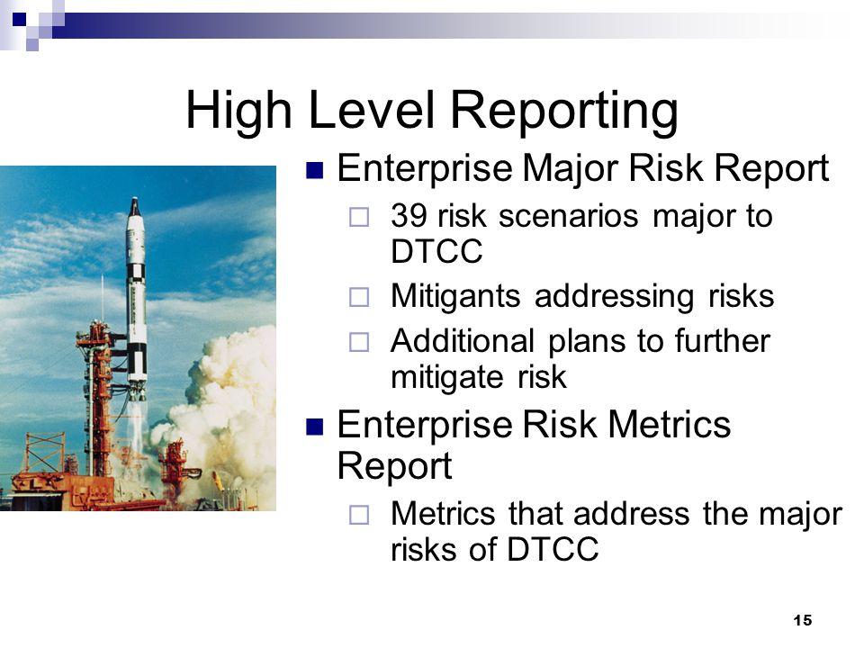 15 High Level Reporting Enterprise Major Risk Report  39 risk scenarios major to DTCC  Mitigants addressing risks  Additional plans to further mitigate risk Enterprise Risk Metrics Report  Metrics that address the major risks of DTCC