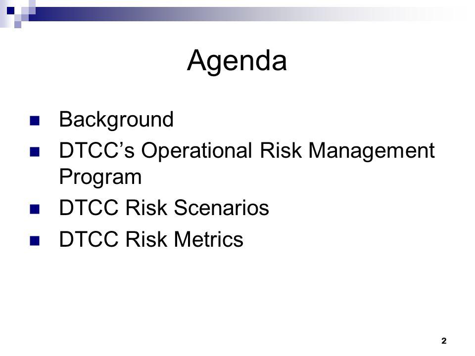 2 Agenda Background DTCC's Operational Risk Management Program DTCC Risk Scenarios DTCC Risk Metrics