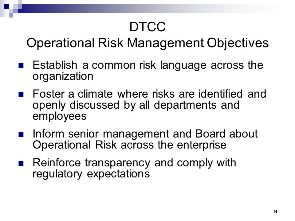 9 DTCC Operational Risk Management Objectives Establish a common risk language across the organization Foster a climate where risks are identified and openly discussed by all departments and employees Inform senior management and Board about Operational Risk across the enterprise Reinforce transparency and comply with regulatory expectations