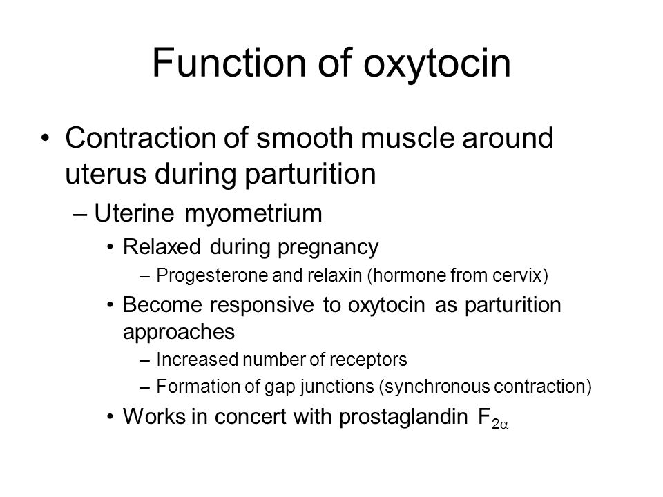 Function of oxytocin Contraction of smooth muscle around uterus during parturition –Uterine myometrium Relaxed during pregnancy –Progesterone and relaxin (hormone from cervix) Become responsive to oxytocin as parturition approaches –Increased number of receptors –Formation of gap junctions (synchronous contraction) Works in concert with prostaglandin F 2 