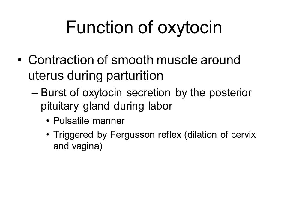 Function of oxytocin Contraction of smooth muscle around uterus during parturition –Burst of oxytocin secretion by the posterior pituitary gland during labor Pulsatile manner Triggered by Fergusson reflex (dilation of cervix and vagina)