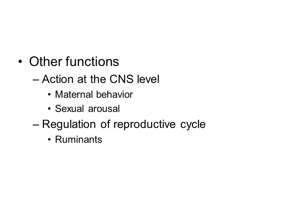 Other functions –Action at the CNS level Maternal behavior Sexual arousal –Regulation of reproductive cycle Ruminants