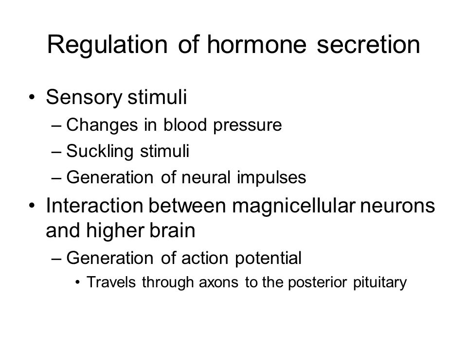 Regulation of hormone secretion Sensory stimuli –Changes in blood pressure –Suckling stimuli –Generation of neural impulses Interaction between magnicellular neurons and higher brain –Generation of action potential Travels through axons to the posterior pituitary