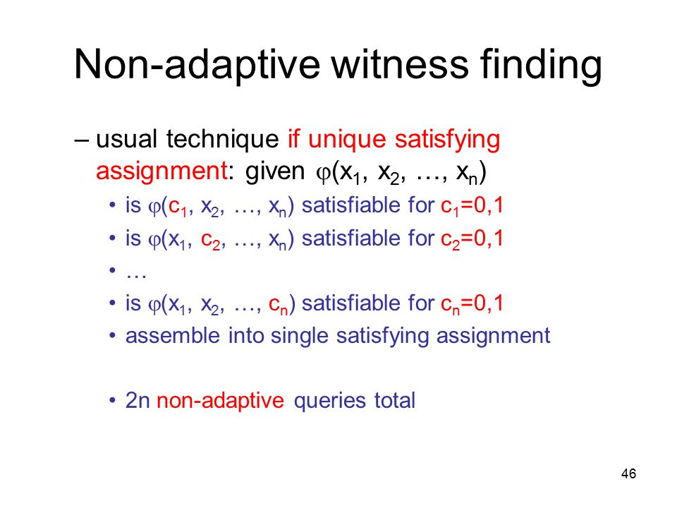 46 Non-adaptive witness finding –usual technique if unique satisfying assignment: given  (x 1, x 2, …, x n ) is  (c 1, x 2, …, x n ) satisfiable for c 1 =0,1 is  (x 1, c 2, …, x n ) satisfiable for c 2 =0,1 … is  (x 1, x 2, …, c n ) satisfiable for c n =0,1 assemble into single satisfying assignment 2n non-adaptive queries total
