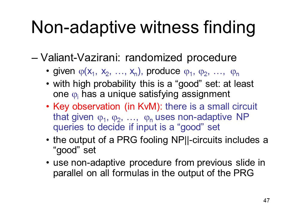 47 Non-adaptive witness finding –Valiant-Vazirani: randomized procedure given  (x 1, x 2, …, x n ), produce  1,  2, …,  n with high probability this is a good set: at least one  i has a unique satisfying assignment Key observation (in KvM): there is a small circuit that given  1,  2, …,  n uses non-adaptive NP queries to decide if input is a good set the output of a PRG fooling NP||-circuits includes a good set use non-adaptive procedure from previous slide in parallel on all formulas in the output of the PRG