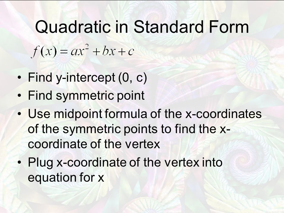 Quadratic in Standard Form Find y-intercept (0, c) Find symmetric point Use midpoint formula of the x-coordinates of the symmetric points to find the