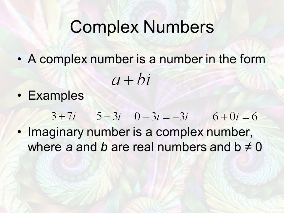 Complex Numbers A complex number is a number in the form Examples Imaginary number is a complex number, where a and b are real numbers and b ≠ 0