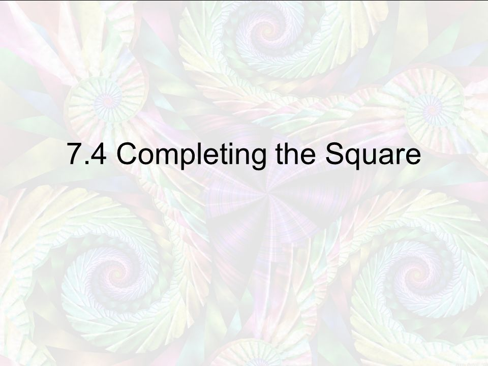 7.4 Completing the Square