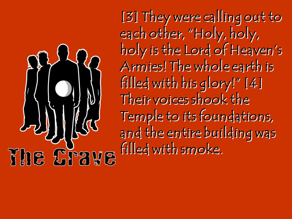 [3] They were calling out to each other, Holy, holy, holy is the Lord of Heaven's Armies.