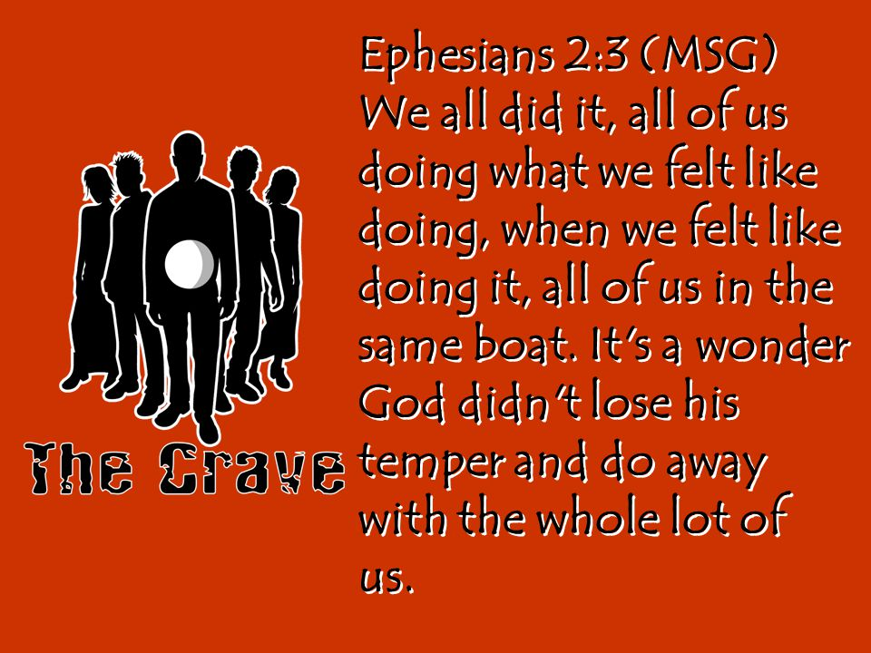 Ephesians 2:3 (MSG) We all did it, all of us doing what we felt like doing, when we felt like doing it, all of us in the same boat.