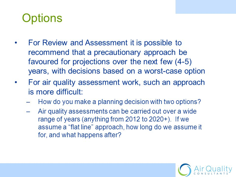 For Review and Assessment it is possible to recommend that a precautionary approach be favoured for projections over the next few (4-5) years, with decisions based on a worst-case option For air quality assessment work, such an approach is more difficult: –How do you make a planning decision with two options.