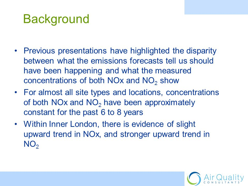 Previous presentations have highlighted the disparity between what the emissions forecasts tell us should have been happening and what the measured concentrations of both NOx and NO 2 show For almost all site types and locations, concentrations of both NOx and NO 2 have been approximately constant for the past 6 to 8 years Within Inner London, there is evidence of slight upward trend in NOx, and stronger upward trend in NO 2 Background
