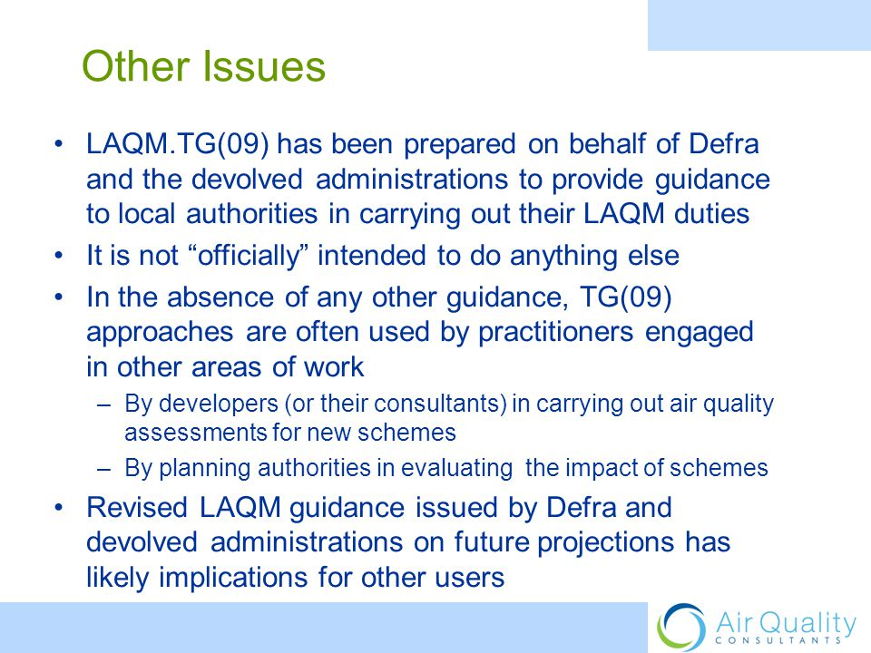 LAQM.TG(09) has been prepared on behalf of Defra and the devolved administrations to provide guidance to local authorities in carrying out their LAQM duties It is not officially intended to do anything else In the absence of any other guidance, TG(09) approaches are often used by practitioners engaged in other areas of work –By developers (or their consultants) in carrying out air quality assessments for new schemes –By planning authorities in evaluating the impact of schemes Revised LAQM guidance issued by Defra and devolved administrations on future projections has likely implications for other users Other Issues