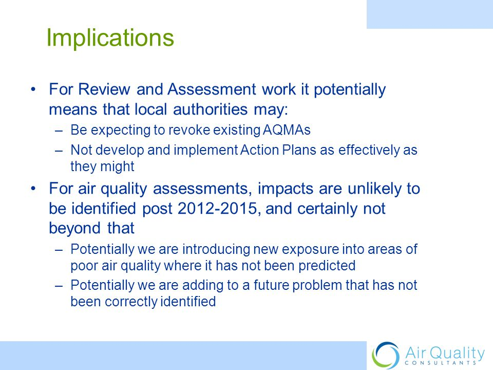 For Review and Assessment work it potentially means that local authorities may: –Be expecting to revoke existing AQMAs –Not develop and implement Action Plans as effectively as they might For air quality assessments, impacts are unlikely to be identified post 2012-2015, and certainly not beyond that –Potentially we are introducing new exposure into areas of poor air quality where it has not been predicted –Potentially we are adding to a future problem that has not been correctly identified Implications