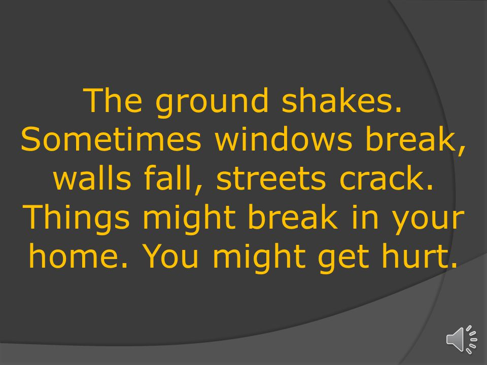 The ground shakes.Sometimes windows break, walls fall, streets crack.